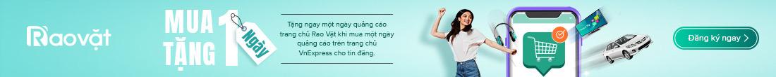 Ưu đãi: Mua một ngày quảng cáo trên trang chủ VnExpress, tặng một ngày quảng cáo trên trang chủ Rao Vặt.